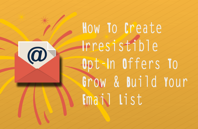 How To Create Irresistible Opt-In Offers To Build and Grow