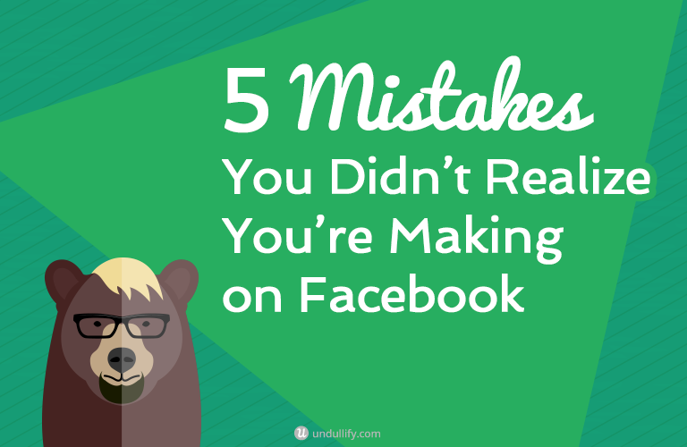 5 Mistakes You Didn't Realize You're Making on Facebook